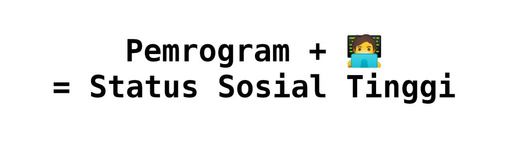 Pemrogram + 🧑💻 = Status Sosial Tinggi
